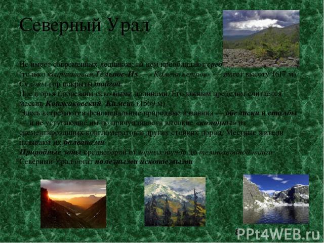 Северный Урал Не имеет современных ледников; на нём преобладают средневысотные горы (только кварцитовая Тельпос-Из — «Камень ветров» — имеет высоту 1617 м). Склоны гор покрыты тайгой. Предгорья прорезаны сквозными долинами. Его южным пределом считае…