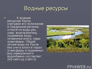 Водные ресурсы  К водным ресурсам Урала, учитывая его положение в Сред