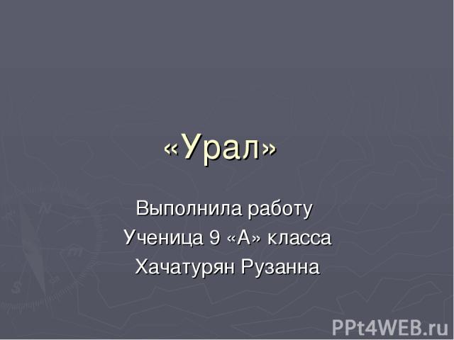 «Урал» Выполнила работу Ученица 9 «А» класса Хачатурян Рузанна