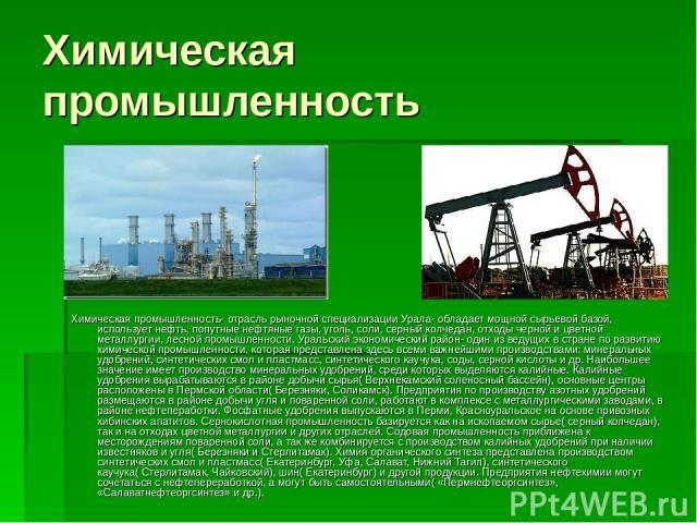 Химическая промышленность Химическая промышленность- отрасль рыночной специализации Урала- обладает мощной сырьевой базой, использует нефть, попутные нефтяные газы, уголь, соли, серный колчедан, отходы черной и цветной металлургии, лесной промышленн…