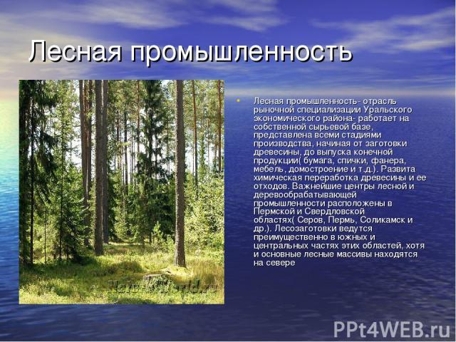 Лесная промышленность Лесная промышленность- отрасль рыночной специализации Уральского экономического района- работает на собственной сырьевой базе, представлена всеми стадиями производства, начиная от заготовки древесины, до выпуска конечной продук…
