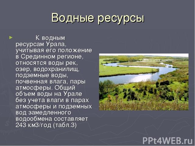 Водные ресурсы  К водным ресурсам Урала, учитывая его положение в Срединном регионе, относятся воды рек, озер, водохранилищ, подземные воды, почвенная влага, пары атмосферы. Общий объем воды на Урале без учета влаги в парах атмосферы и под…