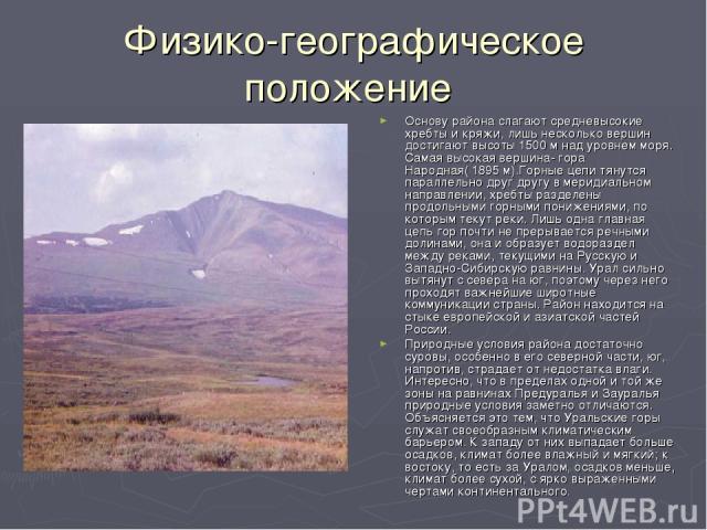 Физико-географическое положение Основу района слагают средневысокие хребты и кряжи, лишь несколько вершин достигают высоты 1500 м над уровнем моря. Самая высокая вершина- гора Народная( 1895 м).Горные цепи тянутся параллельно друг другу в меридиальн…