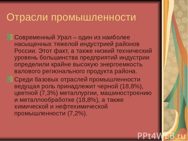 Отрасли промышленности Современный Урал – один из наиболее насыщенных тяжелой индустрией районов России. Этот факт, а также низкий технический уровень большинства предприятий индустрии определили крайне высокую энергоемкость валового регионального п…