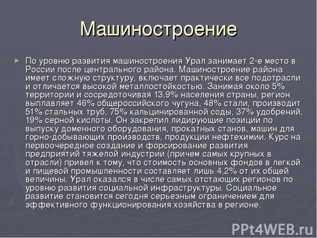 Машиностроение По уровню развития машиностроения Урал занимает 2-е место в России после центрального района. Машиностроение района имеет сложную структуру, включает практически все подотрасли и отличается высокой металлостойкостью. Занимая около 5% …