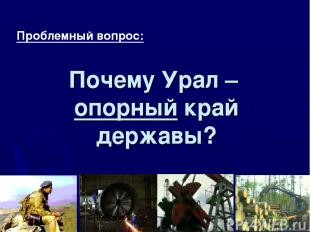 Почему Урал – опорный край державы? Проблемный вопрос: