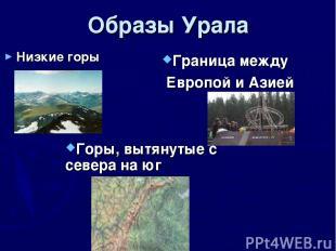 Образы Урала Низкие горы Горы, вытянутые с севера на юг Граница между Европой и