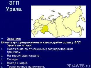 ЭГП Урала. Задание: Используя предложенные карты дайте оценку ЭГП Урала по плану