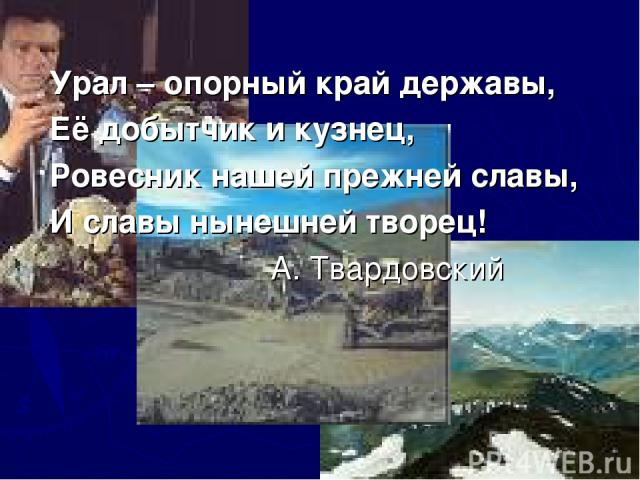 Урал – опорный край державы, Её добытчик и кузнец, Ровесник нашей прежней славы, И славы нынешней творец! А. Твардовский