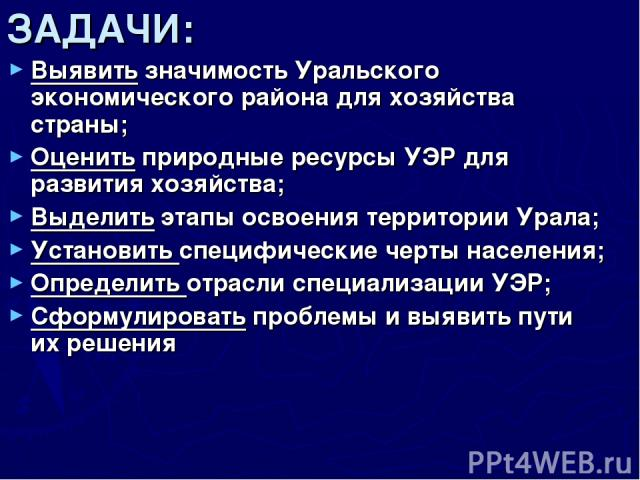 ЗАДАЧИ: Выявить значимость Уральского экономического района для хозяйства страны; Оценить природные ресурсы УЭР для развития хозяйства; Выделить этапы освоения территории Урала; Установить специфические черты населения; Определить отрасли специализа…
