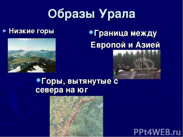 Образы Урала Низкие горы Горы, вытянутые с севера на юг Граница между Европой и Азией
