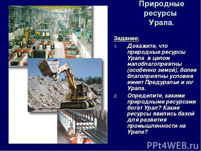 Природные ресурсы Урала. Задание: Докажите, что природные ресурсы Урала в целом малоблагоприятны (особенно зимой), более благоприятны условия имеет Предуралье и юг Урала. Определите, какими природными ресурсами богат Урал? Какие ресурсы явились базо…