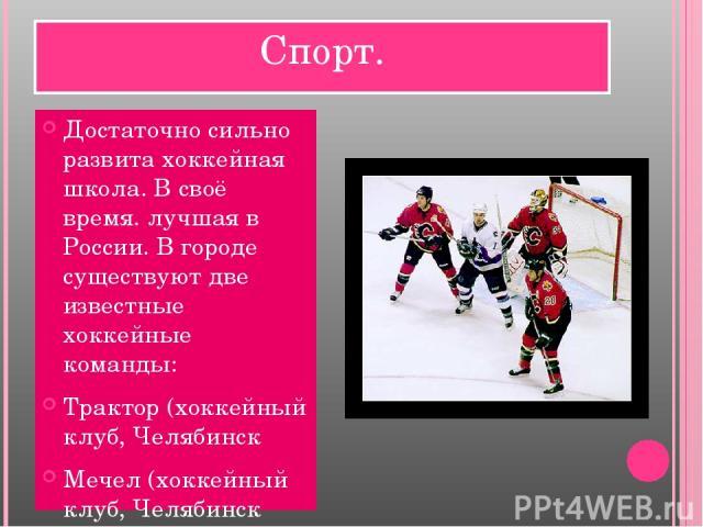 Спорт. Достаточно сильно развита хоккейная школа. В своё время. лучшая в России. В городе существуют две известные хоккейные команды: Трактор (хоккейный клуб, Челябинск Мечел (хоккейный клуб, Челябинск Футбольный клуб «Челябинск» Гандбольный клуб Ло…