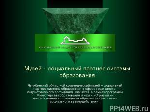 Музей - социальный партнер системы образования Челябинский областной краеведческ