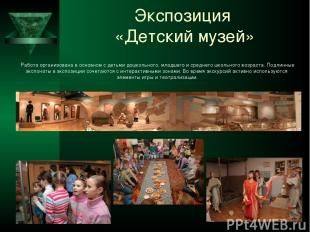 Экспозиция «Детский музей» Работа организована в основном с детьми дошкольного,