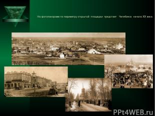 На фотопанораме по периметру открытой площадки предстает Челябинск начала ХХ век