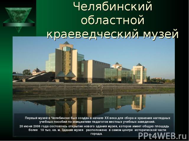 Челябинский областной краеведческий музей Первый музей в Челябинске был создан в начале XX века для сбора и хранения наглядных учебных пособий по инициативе педагогов местных учебных заведений. 20 июня 2006 года состоялось открытие нового здания муз…
