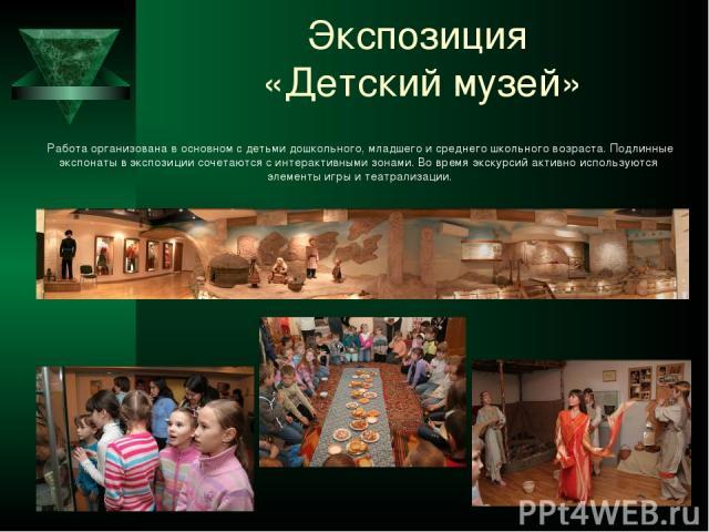 Экспозиция «Детский музей» Работа организована в основном с детьми дошкольного, младшего и среднего школьного возраста. Подлинные экспонаты в экспозиции сочетаются с интерактивными зонами. Во время экскурсий активно используются элементы игры и теат…