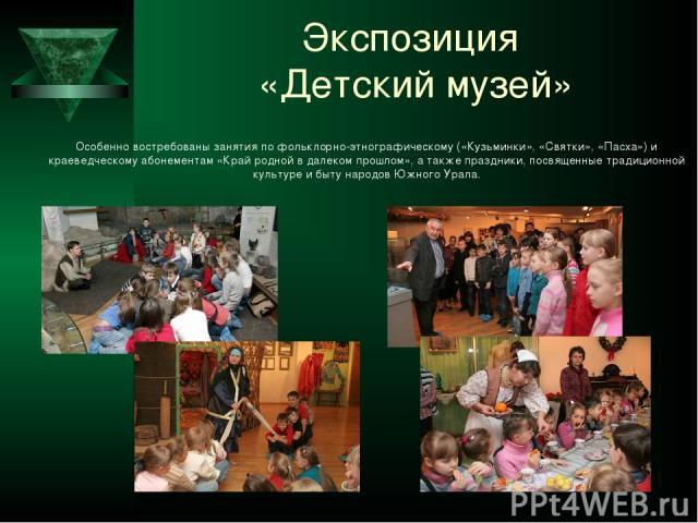 Экспозиция «Детский музей» Особенно востребованы занятия по фольклорно-этнографическому («Кузьминки», «Святки», «Пасха») и краеведческому абонементам «Край родной в далеком прошлом», а также праздники, посвященные традиционной культуре и быту народо…