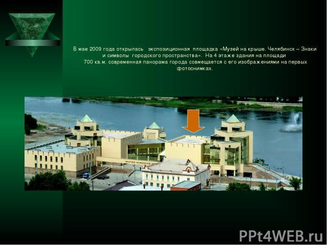 В мае 2009 года открылась экспозиционная площадка «Музей на крыше. Челябинск – Знаки и символы городского пространства». На 4 этаже здания на площади 700 кв.м. современная панорама города совмещается с его изображениями на первых фотоснимках.