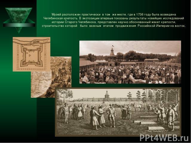 Музей расположен практически в том же месте, где в 1736 году была возведена Челябинская крепость. В экспозиции впервые показаны результаты новейших исследований истории Старого Челябинска, представлен научно обоснованный макет крепости, строительств…