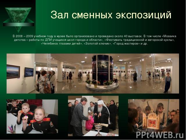 Зал сменных экспозиций В 2008 – 2009 учебном году в музее было организовано и проведено около 40 выставок. В том числе «Мозаика детства – работы по ДПИ учащихся школ города и области», «Фестиваль традиционной и авторской куклы», «Челябинск глазами д…