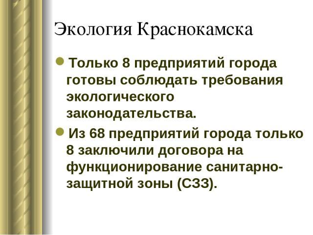 Экология Краснокамска Только 8 предприятий города готовы соблюдать требования экологического законодательства. Из 68 предприятий города только 8 заключили договора на функционирование санитарно-защитной зоны (СЗЗ).