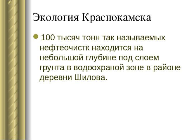 Экология Краснокамска 100 тысяч тонн так называемых нефтеочистк находится на небольшой глубине под слоем грунта в водоохраной зоне в районе деревни Шилова.
