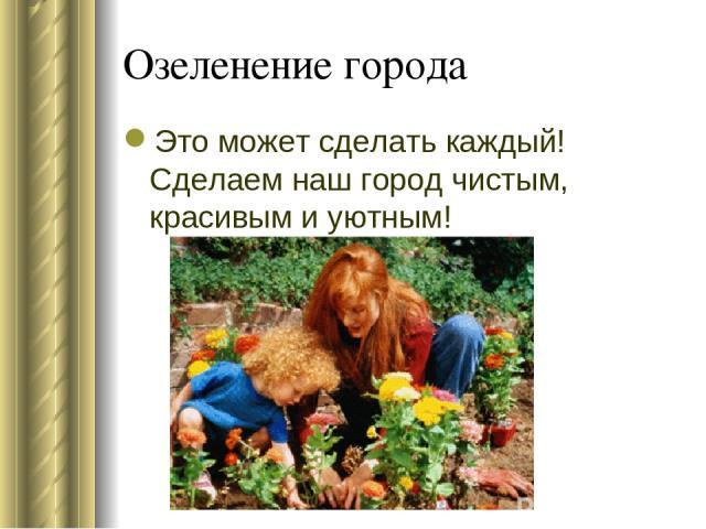 Озеленение города Это может сделать каждый! Сделаем наш город чистым, красивым и уютным!
