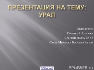 Выполнили: Ученики 8 А класса Средней школы № 57 Салов Михаил и Васильев Антон 9