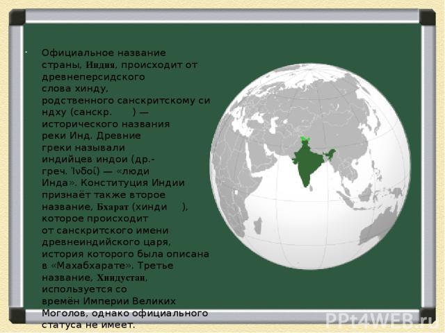 Официальное название страны,Индия, происходит от древнеперсидского словахинду, родственногосанскритскомусиндху(санскр.स न ध )— исторического названия рекиИнд.Древние грекиназывали индийцевиндои(др.-греч.Ἰνδοί)— «люди Инда».Конституция…