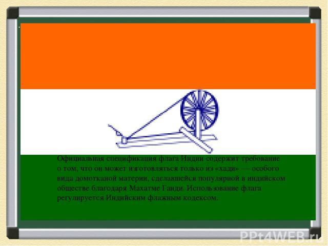 Государственный флаг Индии представляет собой прямоугольное полотнище из трёх горизонтальных полос равной ширины: верхней— «глубокого шафранного», средней— белого и нижней— зелёного цвета. В центре флага расположено изображение колеса с 24-мя спи…