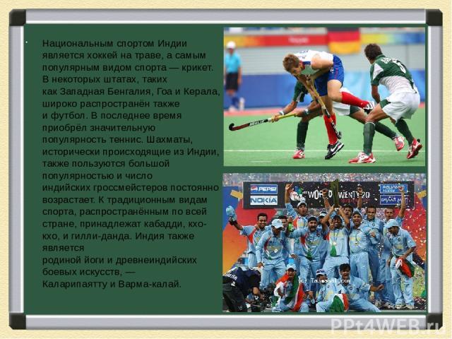 Национальным спортом Индии являетсяхоккей на траве, а самым популярным видом спорта—крикет. В некоторых штатах, таких какЗападная Бенгалия, ГоаиКерала, широко распространён также ифутбол. В последнее время приобрёл значительную популярностьт…