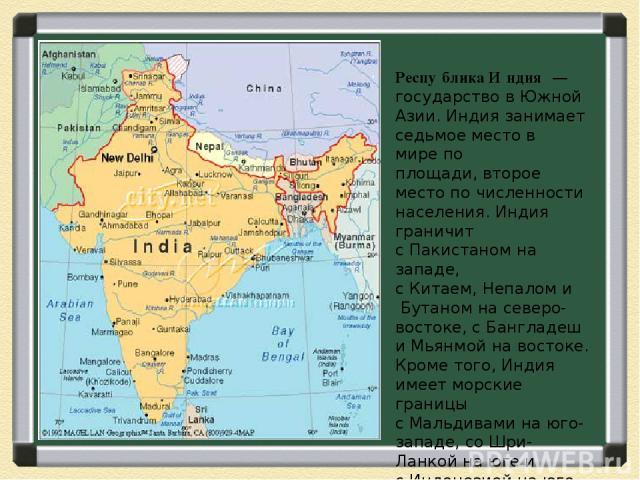 Респу блика И ндия— государство вЮжной Азии. Индия занимает седьмое место в мирепо площади,второе местопо численности населения. Индия граничит сПакистаномна западе, сКитаем,Непаломи Бутаномна северо-востоке, сБангладеш и Мьянмой на во…