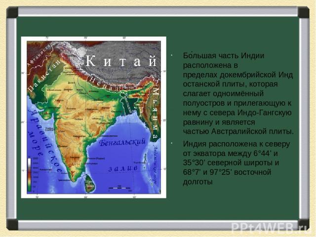 Бо льшая часть Индии расположена в пределахдокембрийскойИндостанской плиты, которая слагает одноимённый полуостров и прилегающую к нему с севераИндо-Гангскую равнинуи является частьюАвстралийской плиты. Индия расположена к северу отэкватораме…