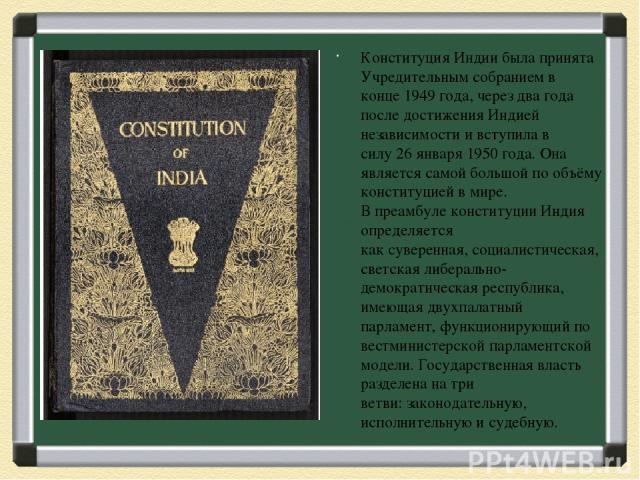 Конституция Индиибыла принята Учредительным собранием в конце1949 года, через два года после достижения Индией независимости и вступила в силу26 января1950 года. Она является самой большой по объёму конституцией в мире. Впреамбулеконституции И…