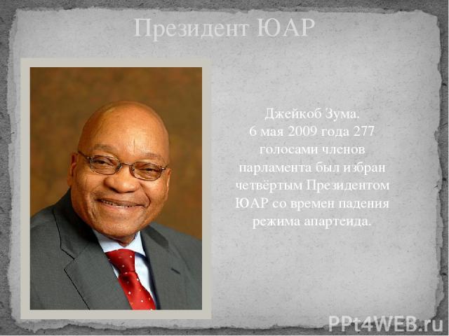 Президент ЮАР Джейкоб Зума. 6 мая 2009 года 277 голосами членов парламента был избран четвёртым Президентом ЮАР со времен падения режима апартеида.