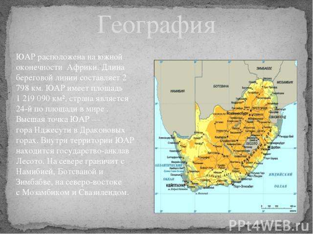 География ЮАР расположена на южной оконечности Африки. Длина береговой линии составляет 2 798км. ЮАР имеет площадь 1219090 км², страна является 24-й по площади в мире . Высшая точка ЮАР— гораНджесути вДраконовых горах. Внутри территории ЮАР н…