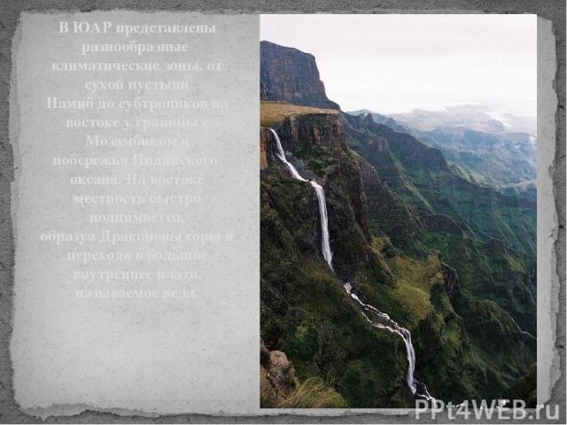 В ЮАР представлены разнообразные климатические зоны, от сухойпустыни Намибдосубтропиковна востоке у границы с Мозамбикоми побережьяИндийского океана. На востоке местность быстро поднимается, образуяДраконовы горыи переходя в большое внутрен…