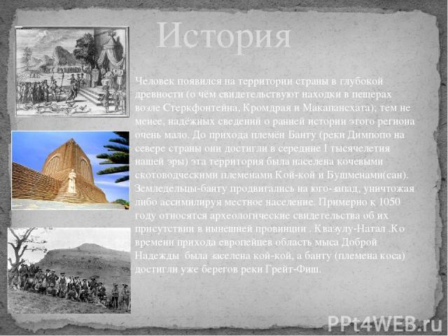 История Человек появился на территории страны в глубокой древности (о чём свидетельствуют находки в пещерах возле Стеркфонтейна, Кромдрая и Макапансхата); тем не менее, надёжных сведений о ранней истории этого региона очень мало. До прихода племёнБ…