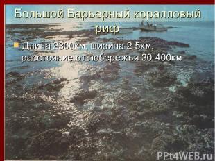 Большой Барьерный коралловый риф Длина 2300км, ширина 2-5км, расстояние от побер