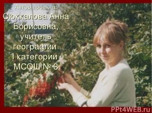 Автор проекта: Сюккалова Анна Борисовна, учитель географии I категории МСОШ № 3