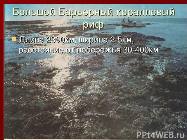 Большой Барьерный коралловый риф Длина 2300км, ширина 2-5км, расстояние от побережья 30-400км