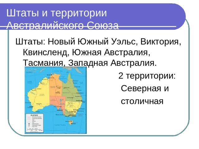Штаты и территории Австралийского Союза Штаты: Новый Южный Уэльс, Виктория, Квинсленд, Южная Австралия, Тасмания, Западная Австралия. 2 территории: Северная и столичная