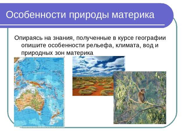 Особенности природы материка Опираясь на знания, полученные в курсе географии опишите особенности рельефа, климата, вод и природных зон материка