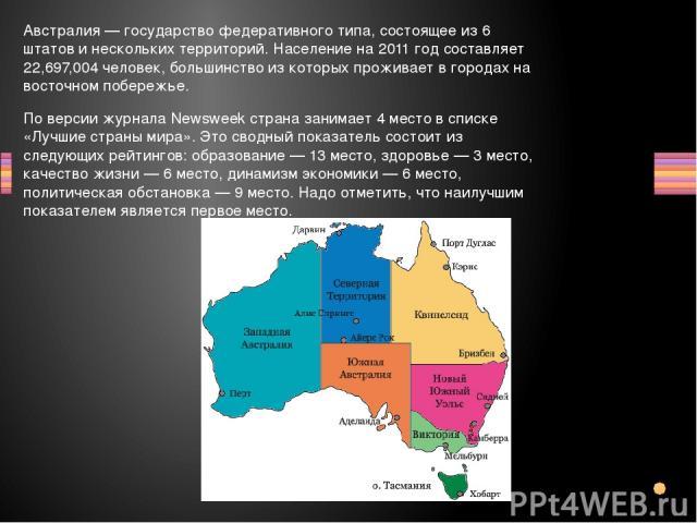 Австралия — государство федеративного типа, состоящее из 6 штатов и нескольких территорий. Население на 2011 год составляет 22,697,004 человек, большинство из которых проживает в городах на восточном побережье. По версии журнала Newsweek страна зани…