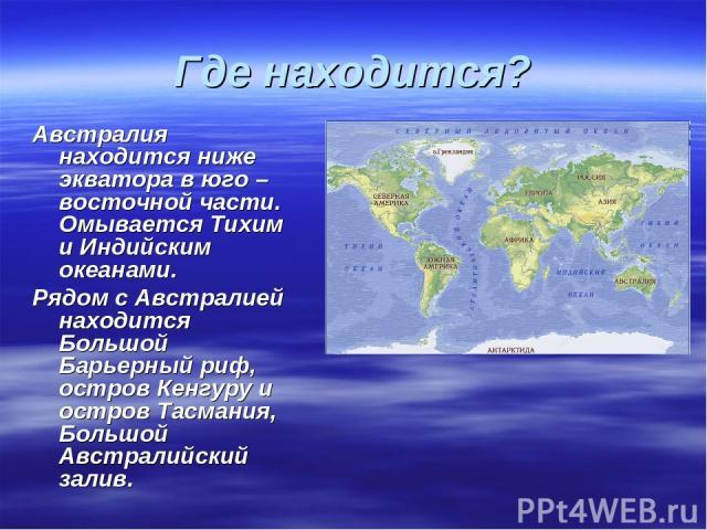 Где находится? Австралия находится ниже экватора в юго – восточной части. Омывается Тихим и Индийским океанами. Рядом с Австралией находится Большой Барьерный риф, остров Кенгуру и остров Тасмания, Большой Австралийский залив.