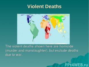 Violent Deaths The violent deaths shown here are homicide (murder and manslaught