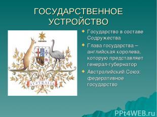ГОСУДАРСТВЕННОЕ УСТРОЙСТВО Государство в составе Содружества Глава государства –