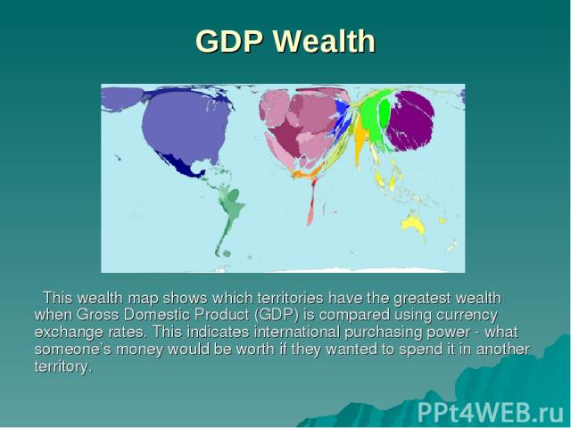 GDP Wealth This wealth map shows which territories have the greatest wealth when Gross Domestic Product (GDP) is compared using currency exchange rates. This indicates international purchasing power - what someone's money would be worth if they want…